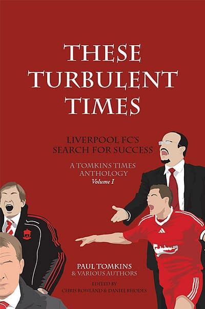 These Turbulent Times Liverpool FC's Search for Success - Paul Tomkins, Daniel Rhodes, Chris Rowland
